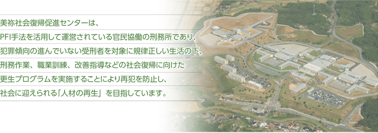 The Mine Rehabilitation Program Center was established in April 2007 as the first penal institution in Japan to be operated through joint cooperation between the public and private sectors using the PFI (Private Finance Initiative).